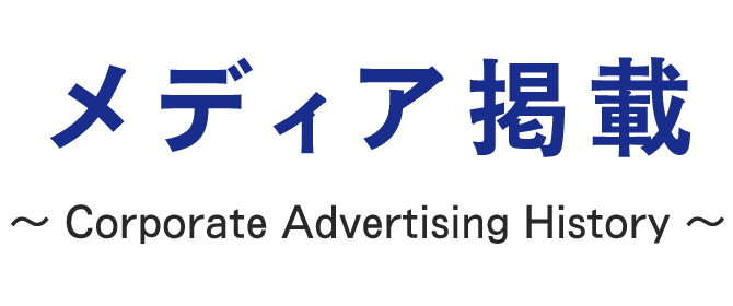 メディア掲載 ~ Corporate Advertising History ~